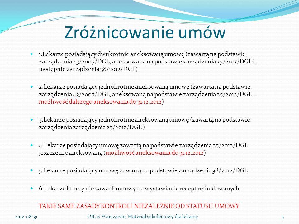 Zróżnicowanie umów 1.Lekarze posiadający dwukrotnie aneksowaną umowę (zawartą na podstawie zarządzenia 43/2007/DGL, aneksowaną na podstawie zarządzenia 25/2012/DGL i następnie zarządzenia 38/2012/DGL) 2.Lekarze posiadający jednokrotnie aneksowaną umowę (zawartą na podstawie zarządzenia 43/2007/DGL, aneksowaną na podstawie zarządzenia 25/2012/DGL - możliwość dalszego aneksowania do 31.12.2012) 3.Lekarze posiadający jednokrotnie aneksowaną umowę (zawartą na podstawie zarządzenia zarządzenia 25/2012/DGL ) 4.Lekarze posiadający umowę zawartą na podstawie zarządzenia 25/2012/DGL jeszcze nie aneksowaną (możliwość aneksowania do 31.12.2012) 5.Lekarze posiadający umowę zawartą na podstawie zarządzenia 38/2012/DGL 6.Lekarze którzy nie zawarli umowy na wystawianie recept refundowanych TAKIE SAME ZASADY KONTROLI NIEZALEŻNIE OD STATUSU UMOWY OIL w Warszawie.