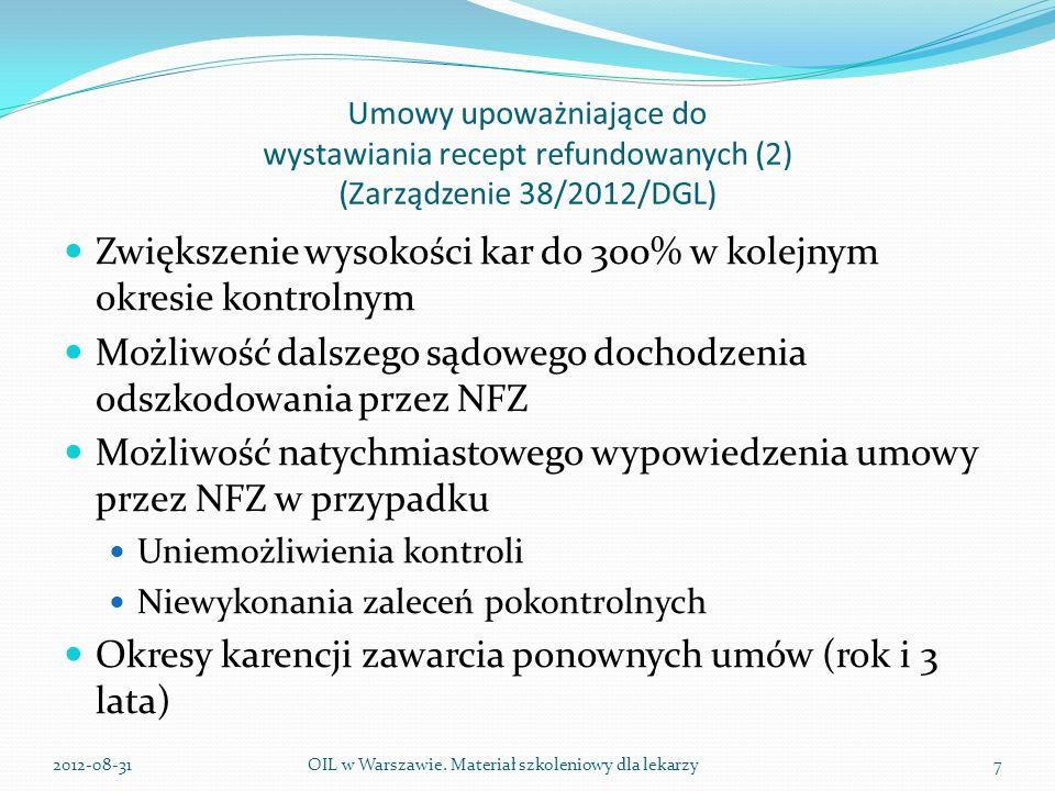 Umowy upoważniające do wystawiania recept refundowanych (2) (Zarządzenie 38/2012/DGL) Zwiększenie wysokości kar do 300% w kolejnym okresie kontrolnym Możliwość dalszego sądowego dochodzenia odszkodowania przez NFZ Możliwość natychmiastowego wypowiedzenia umowy przez NFZ w przypadku Uniemożliwienia kontroli Niewykonania zaleceń pokontrolnych Okresy karencji zawarcia ponownych umów (rok i 3 lata) OIL w Warszawie.
