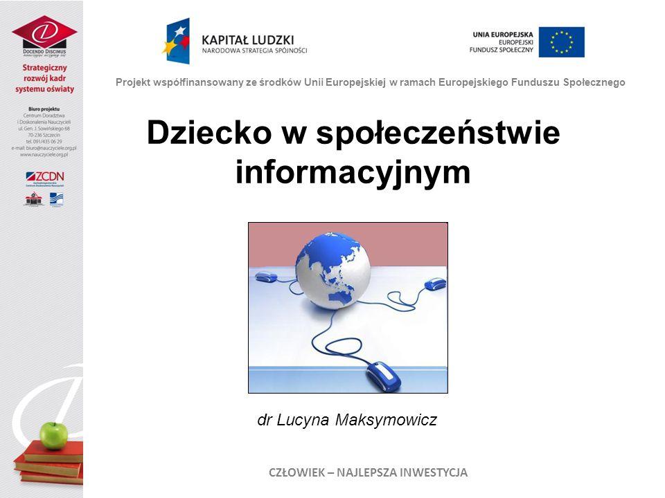 Projekt współfinansowany ze środków Unii Europejskiej w ramach Europejskiego Funduszu Społecznego CZŁOWIEK – NAJLEPSZA INWESTYCJA Dziecko w społeczeństwie informacyjnym dr Lucyna Maksymowicz