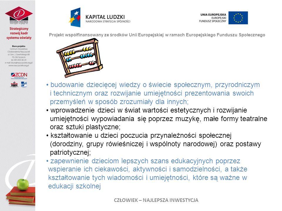 Projekt współfinansowany ze środków Unii Europejskiej w ramach Europejskiego Funduszu Społecznego CZŁOWIEK – NAJLEPSZA INWESTYCJA budowanie dziecięcej wiedzy o świecie społecznym, przyrodniczym i technicznym oraz rozwijanie umiejętności prezentowania swoich przemyśleń w sposób zrozumiały dla innych; wprowadzenie dzieci w świat wartości estetycznych i rozwijanie umiejętności wypowiadania się poprzez muzykę, małe formy teatralne oraz sztuki plastyczne; kształtowanie u dzieci poczucia przynależności społecznej (dorodziny, grupy rówieśniczej i wspólnoty narodowej) oraz postawy patriotycznej; zapewnienie dzieciom lepszych szans edukacyjnych poprzez wspieranie ich ciekawości, aktywności i samodzielności, a także kształtowanie tych wiadomości i umiejętności, które są ważne w edukacji szkolnej