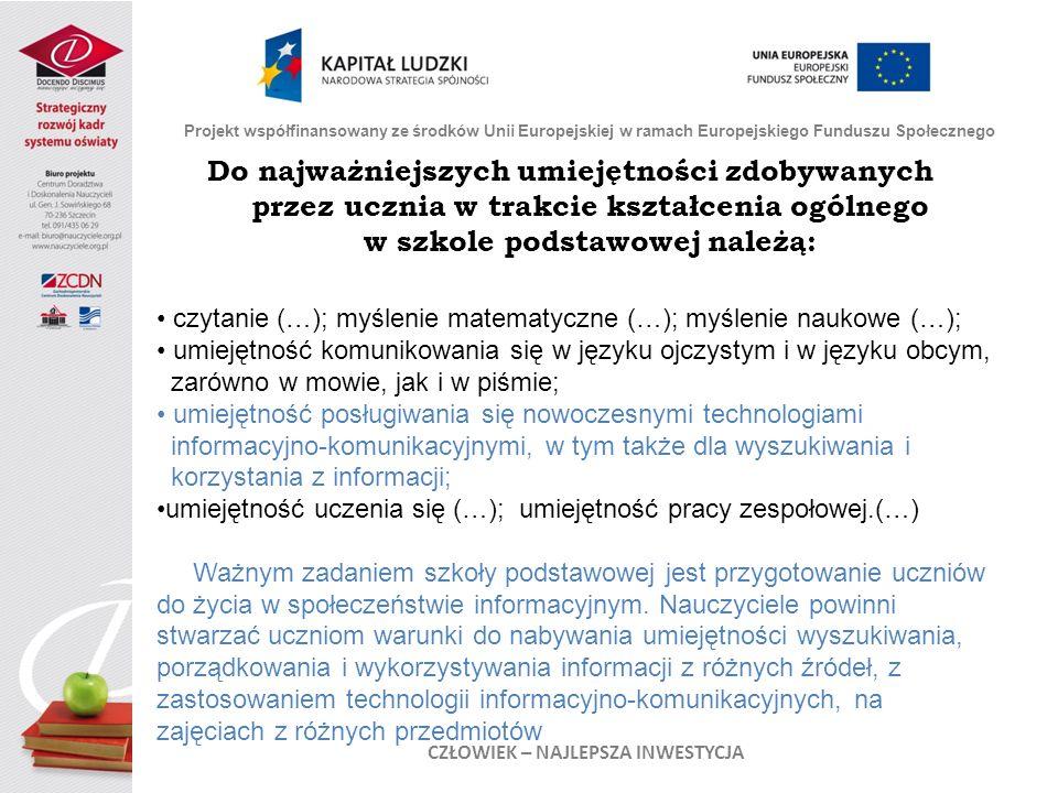 Do najważniejszych umiejętności zdobywanych przez ucznia w trakcie kształcenia ogólnego w szkole podstawowej należą: Projekt współfinansowany ze środków Unii Europejskiej w ramach Europejskiego Funduszu Społecznego CZŁOWIEK – NAJLEPSZA INWESTYCJA czytanie (…); myślenie matematyczne (…); myślenie naukowe (…); umiejętność komunikowania się w języku ojczystym i w języku obcym, zarówno w mowie, jak i w piśmie; umiejętność posługiwania się nowoczesnymi technologiami informacyjno-komunikacyjnymi, w tym także dla wyszukiwania i korzystania z informacji; umiejętność uczenia się (…); umiejętność pracy zespołowej.(…) Ważnym zadaniem szkoły podstawowej jest przygotowanie uczniów do życia w społeczeństwie informacyjnym.