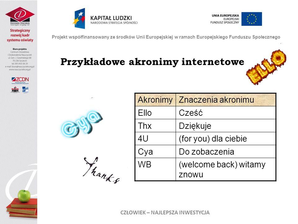 Przykładowe akronimy internetowe AkronimyZnaczenia akronimu ElloCześć ThxDziękuje 4U(for you) dla ciebie CyaDo zobaczenia WB(welcome back) witamy znowu Projekt współfinansowany ze środków Unii Europejskiej w ramach Europejskiego Funduszu Społecznego CZŁOWIEK – NAJLEPSZA INWESTYCJA