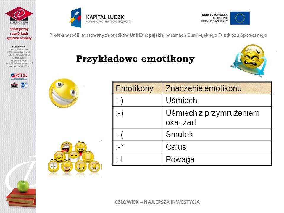 Przykładowe emotikony Projekt współfinansowany ze środków Unii Europejskiej w ramach Europejskiego Funduszu Społecznego CZŁOWIEK – NAJLEPSZA INWESTYCJA EmotikonyZnaczenie emotikonu :-)Uśmiech ;-)Uśmiech z przymrużeniem oka, żart :-(Smutek :-*Całus :-IPowaga