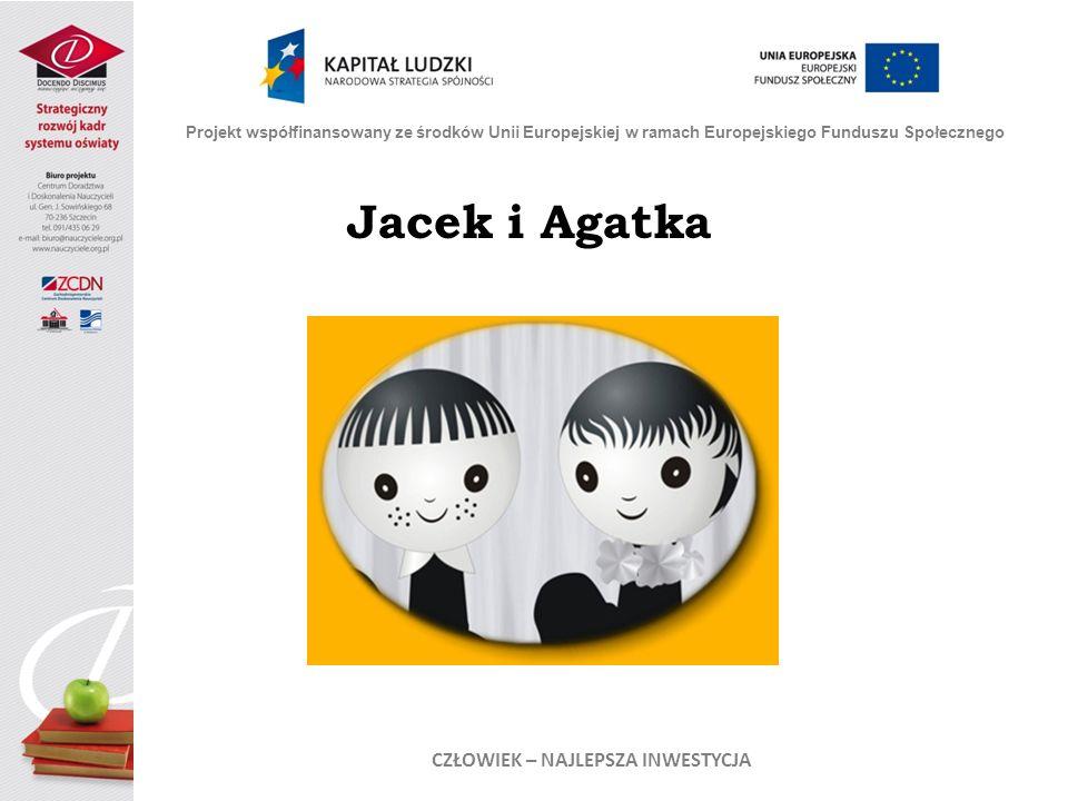 Jacek i Agatka Projekt współfinansowany ze środków Unii Europejskiej w ramach Europejskiego Funduszu Społecznego CZŁOWIEK – NAJLEPSZA INWESTYCJA