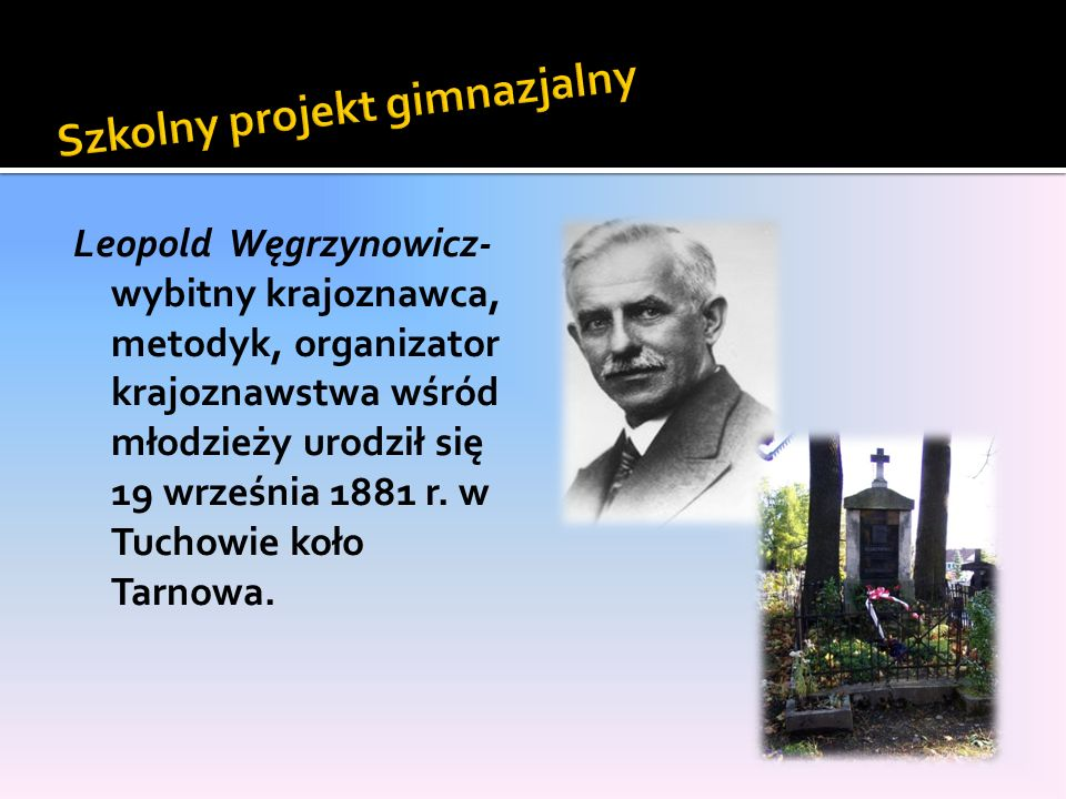 Leopold Węgrzynowicz- wybitny krajoznawca, metodyk, organizator krajoznawstwa wśród młodzieży urodził się 19 września 1881 r. w Tuchowie koło Tarnowa.