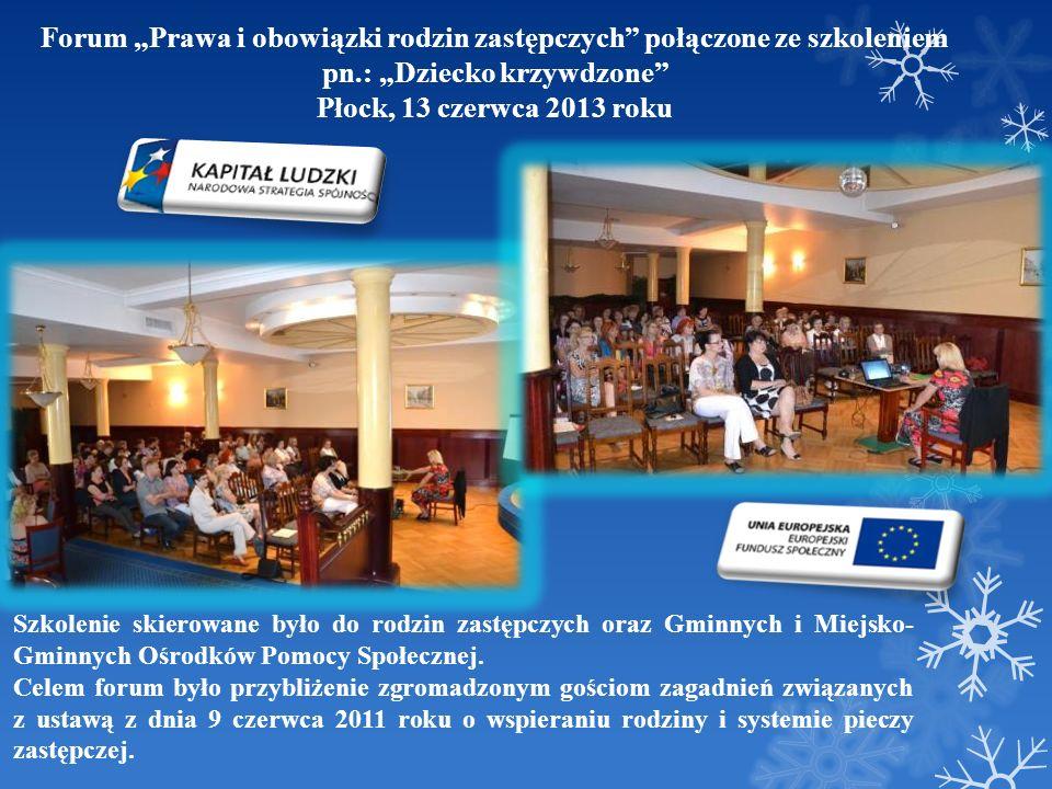 Forum Prawa i obowiązki rodzin zastępczych połączone ze szkoleniem pn.: Dziecko krzywdzone Płock, 13 czerwca 2013 roku Szkolenie skierowane było do ro