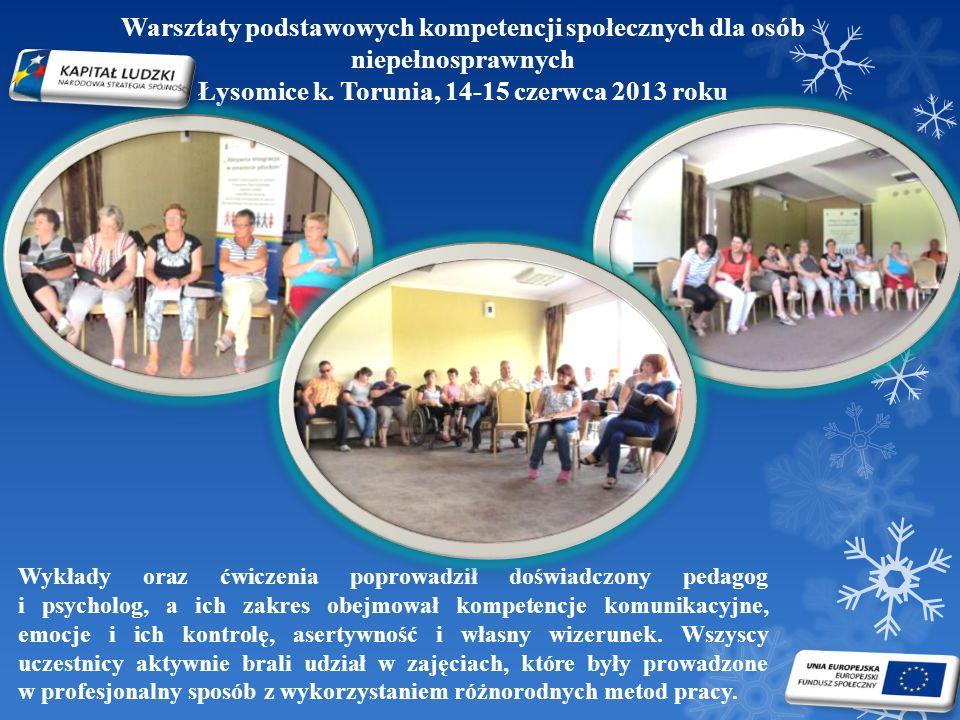 Warsztaty podstawowych kompetencji społecznych dla osób niepełnosprawnych Łysomice k. Torunia, 14-15 czerwca 2013 roku Wykłady oraz ćwiczenia poprowad