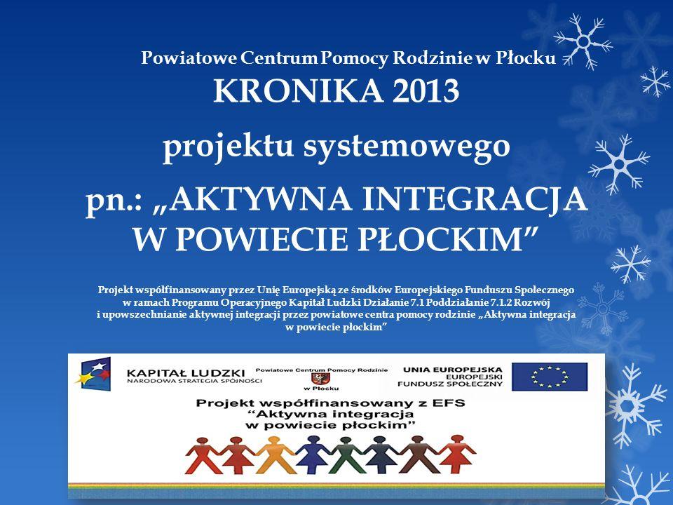 Powiatowe Centrum Pomocy Rodzinie w Płocku KRONIKA 2013 projektu systemowego pn.: AKTYWNA INTEGRACJA W POWIECIE PŁOCKIM Projekt współfinansowany przez