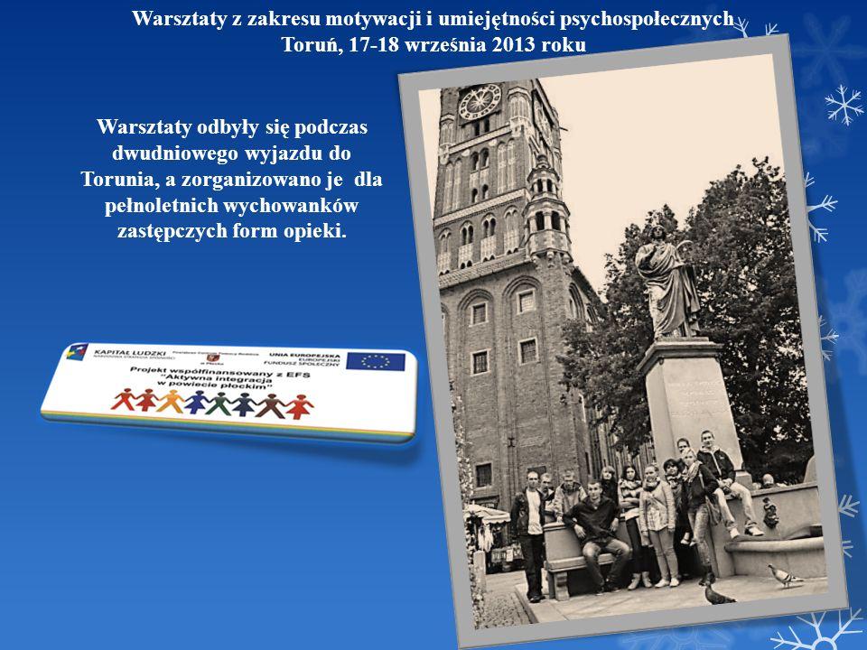 Warsztaty z zakresu motywacji i umiejętności psychospołecznych Toruń, 17-18 września 2013 roku Warsztaty odbyły się podczas dwudniowego wyjazdu do Tor