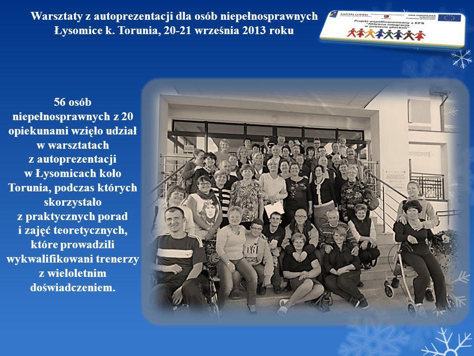 Warsztaty z autoprezentacji dla osób niepełnosprawnych Łysomice k. Torunia, 20-21 września 2013 roku 56 osób niepełnosprawnych z 20 opiekunami wzięło