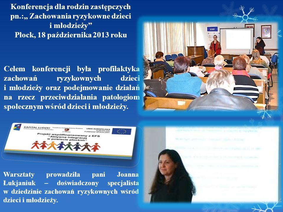 Konferencja dla rodzin zastępczych pn.: Zachowania ryzykowne dzieci i młodzieży Płock, 18 października 2013 roku Celem konferencji była profilaktyka z