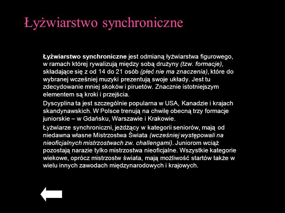 Łyżwiarstwo synchroniczne Łyżwiarstwo synchroniczne jest odmianą łyżwiarstwa figurowego, w ramach której rywalizują między sobą drużyny (tzw. formacje