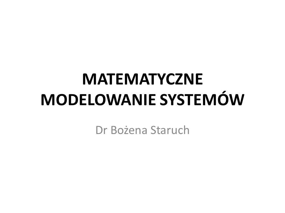 MATEMATYCZNE MODELOWANIE SYSTEMÓW Dr Bożena Staruch