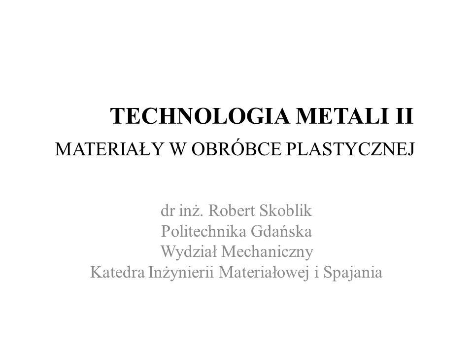 TECHNOLOGIA METALI II MATERIAŁY W OBRÓBCE PLASTYCZNEJ dr inż. Robert Skoblik Politechnika Gdańska Wydział Mechaniczny Katedra Inżynierii Materiałowej
