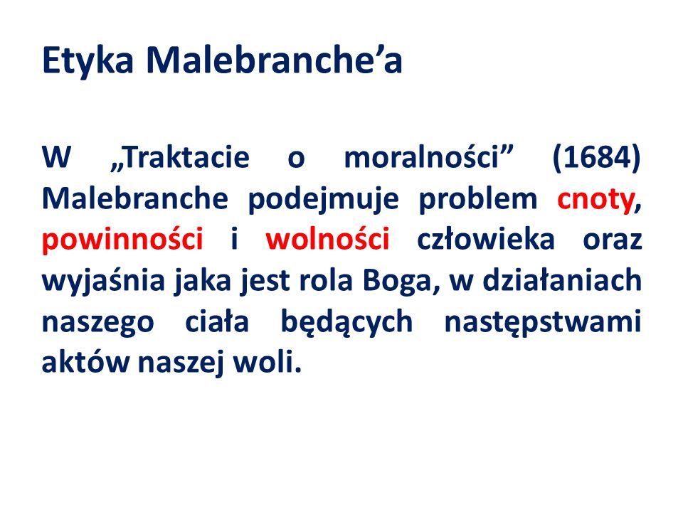 Etyka Malebranchea W Traktacie o moralności (1684) Malebranche podejmuje problem cnoty, powinności i wolności człowieka oraz wyjaśnia jaka jest rola Boga, w działaniach naszego ciała będących następstwami aktów naszej woli.