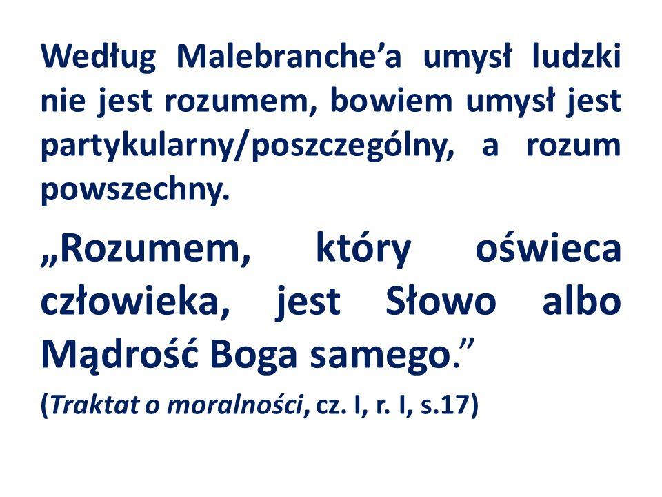 Według Malebranchea umysł ludzki nie jest rozumem, bowiem umysł jest partykularny/poszczególny, a rozum powszechny.
