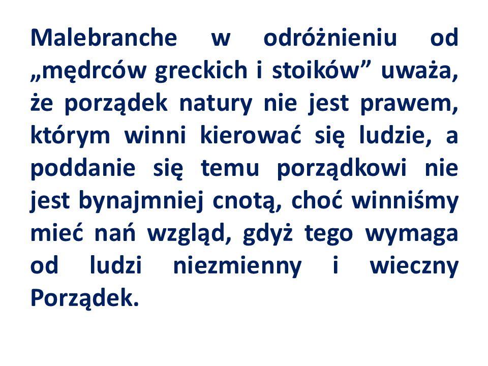 Malebranche w odróżnieniu od mędrców greckich i stoików uważa, że porządek natury nie jest prawem, którym winni kierować się ludzie, a poddanie się temu porządkowi nie jest bynajmniej cnotą, choć winniśmy mieć nań wzgląd, gdyż tego wymaga od ludzi niezmienny i wieczny Porządek.