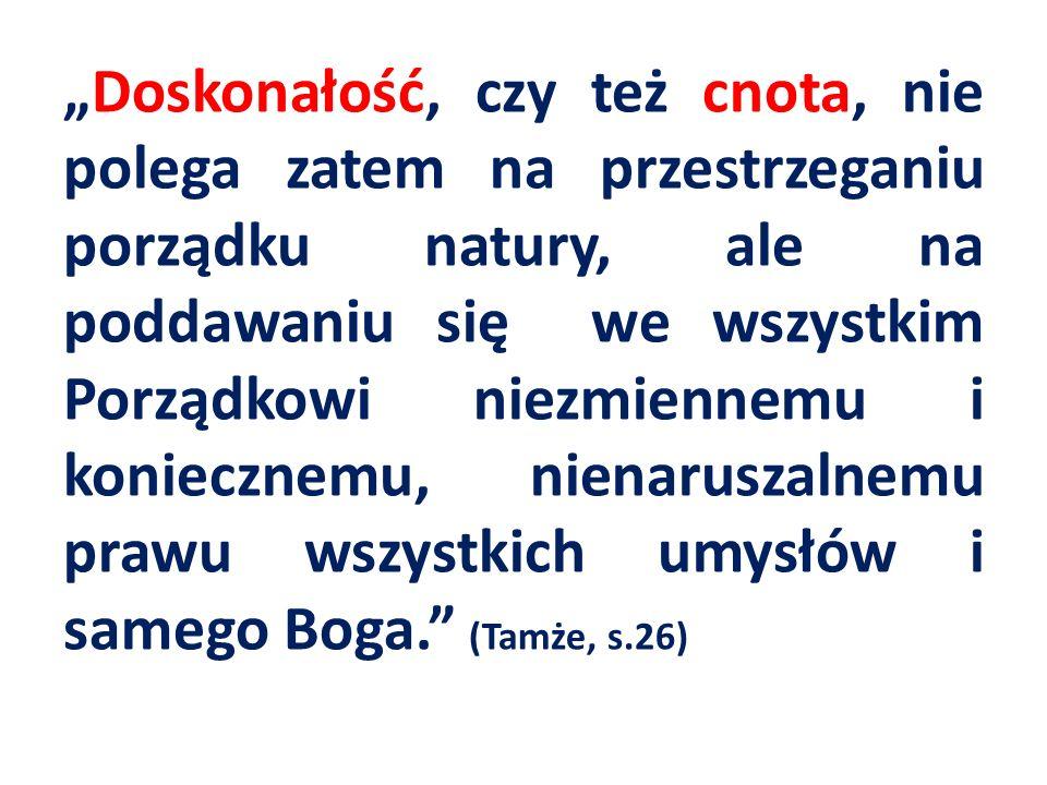 Doskonałość, czy też cnota, nie polega zatem na przestrzeganiu porządku natury, ale na poddawaniu się we wszystkim Porządkowi niezmiennemu i koniecznemu, nienaruszalnemu prawu wszystkich umysłów i samego Boga.