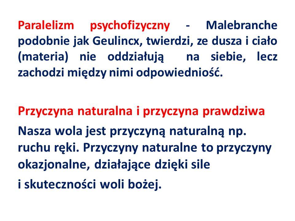 Paralelizm psychofizyczny - Malebranche podobnie jak Geulincx, twierdzi, ze dusza i ciało (materia) nie oddziałują na siebie, lecz zachodzi między nimi odpowiedniość.
