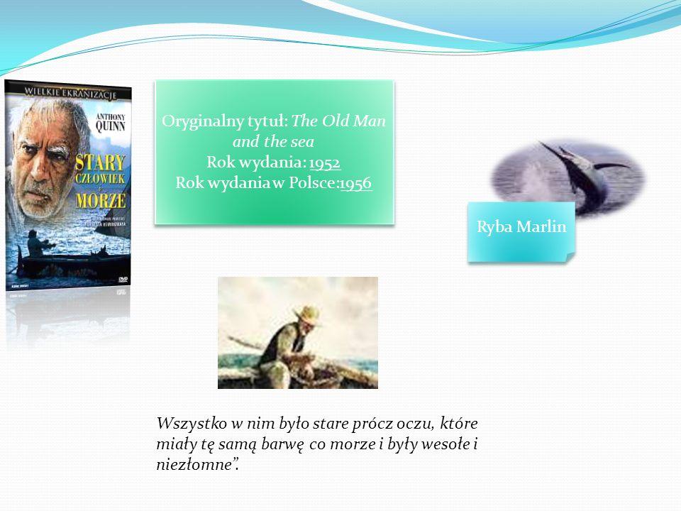 Oryginalny tytuł: The Old Man and the sea Rok wydania: 1952 Rok wydania w Polsce:1956 Ryba Marlin Wszystko w nim było stare prócz oczu, które miały tę