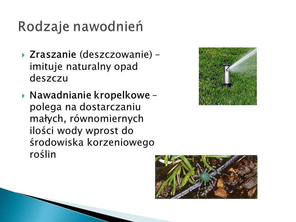 Zraszanie (deszczowanie) – imituje naturalny opad deszczu Nawadnianie kropelkowe – polega na dostarczaniu małych, równomiernych ilości wody wprost do
