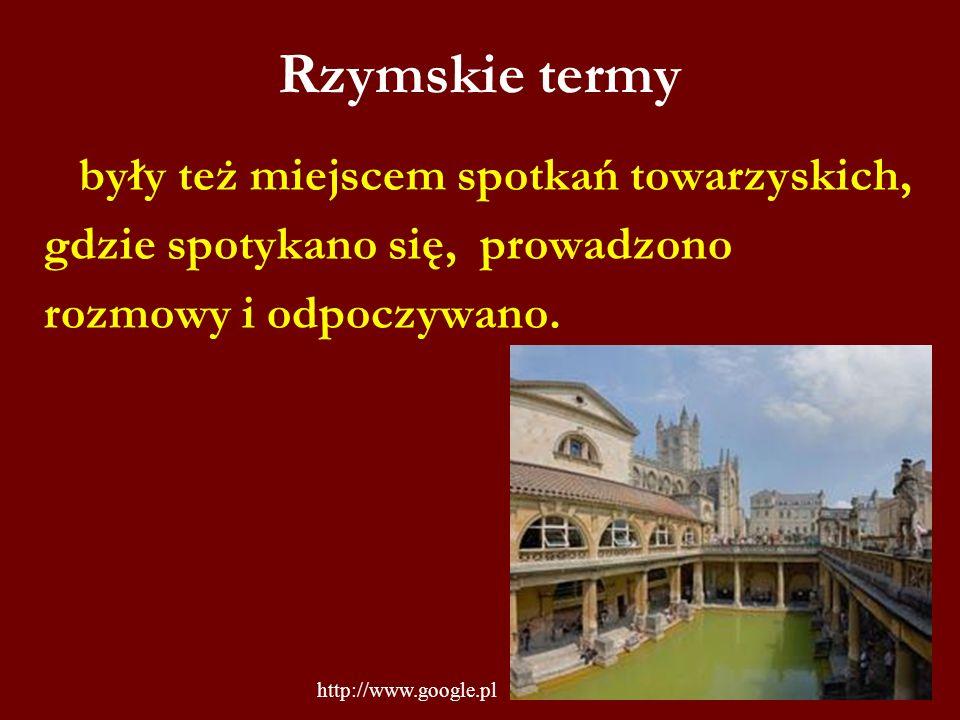 Rzymskie termy były też miejscem spotkań towarzyskich, gdzie spotykano się, prowadzono rozmowy i odpoczywano. http://www.google.pl