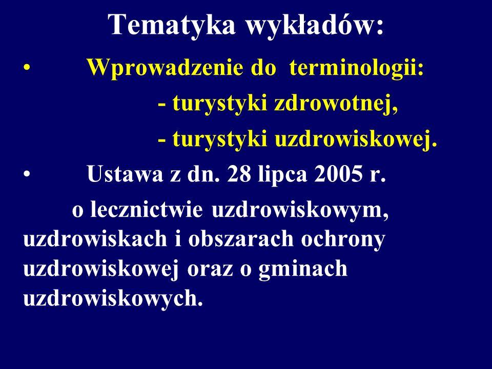 Tematyka wykładów: Wprowadzenie do terminologii: - turystyki zdrowotnej, - turystyki uzdrowiskowej. Ustawa z dn. 28 lipca 2005 r. o lecznictwie uzdrow