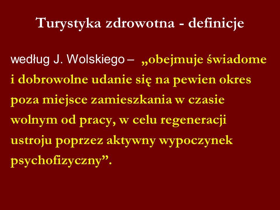 Turystyka zdrowotna - definicje według J. Wolskiego – obejmuje świadome i dobrowolne udanie się na pewien okres poza miejsce zamieszkania w czasie wol