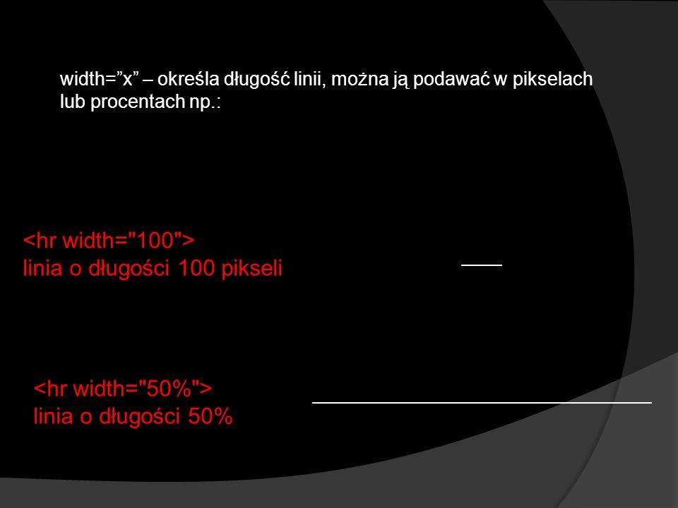 linia o długości 100 pikseli linia o długości 50% width=x – określa długość linii, można ją podawać w pikselach lub procentach np.: