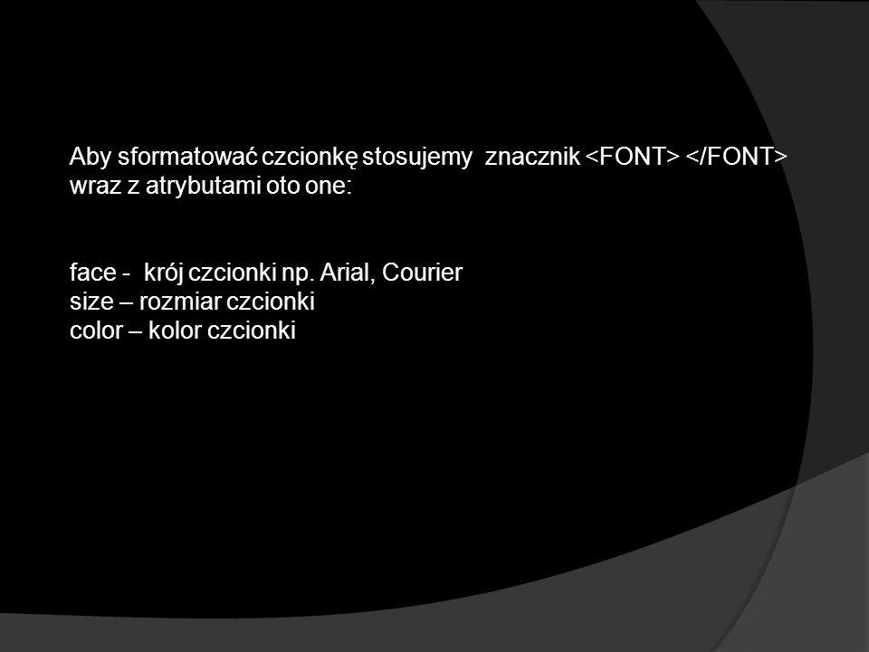 Aby sformatować czcionkę stosujemy znacznik wraz z atrybutami oto one: face - krój czcionki np.
