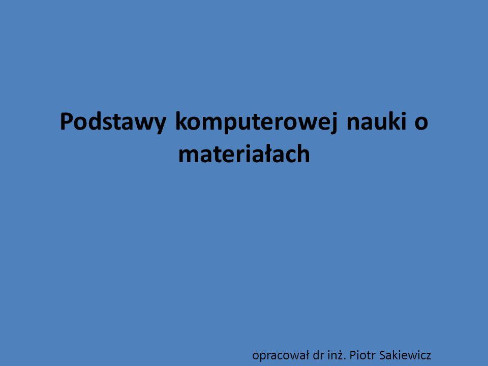 Podstawy komputerowej nauki o materiałach opracował dr inż. Piotr Sakiewicz