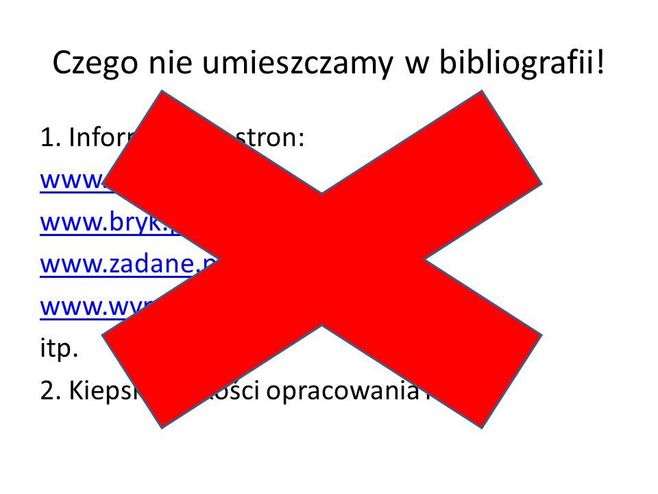 Czego nie umieszczamy w bibliografii! 1. Informacje ze stron: www.ściaga.pl www.bryk.pl www.zadane.pl www.wypracowania24.pl itp. 2. Kiepskiej jakości