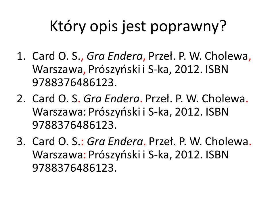 Który opis jest poprawny? 1.Card O. S., Gra Endera, Przeł. P. W. Cholewa, Warszawa, Prószyński i S-ka, 2012. ISBN 9788376486123. 2.Card O. S. Gra Ende