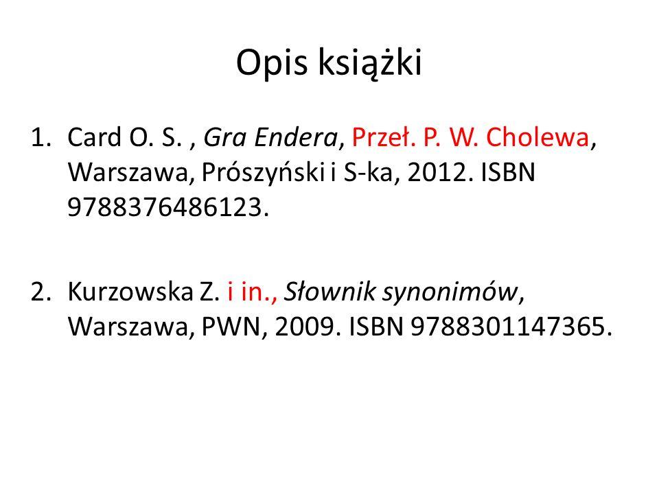 Opis książki 1.Card O. S., Gra Endera, Przeł. P. W. Cholewa, Warszawa, Prószyński i S-ka, 2012. ISBN 9788376486123. 2.Kurzowska Z. i in., Słownik syno