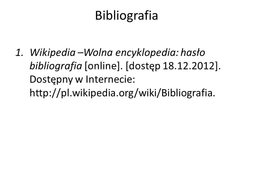 Bibliografia 1.Wikipedia –Wolna encyklopedia: hasło bibliografia [online]. [dostęp 18.12.2012]. Dostępny w Internecie: http://pl.wikipedia.org/wiki/Bi