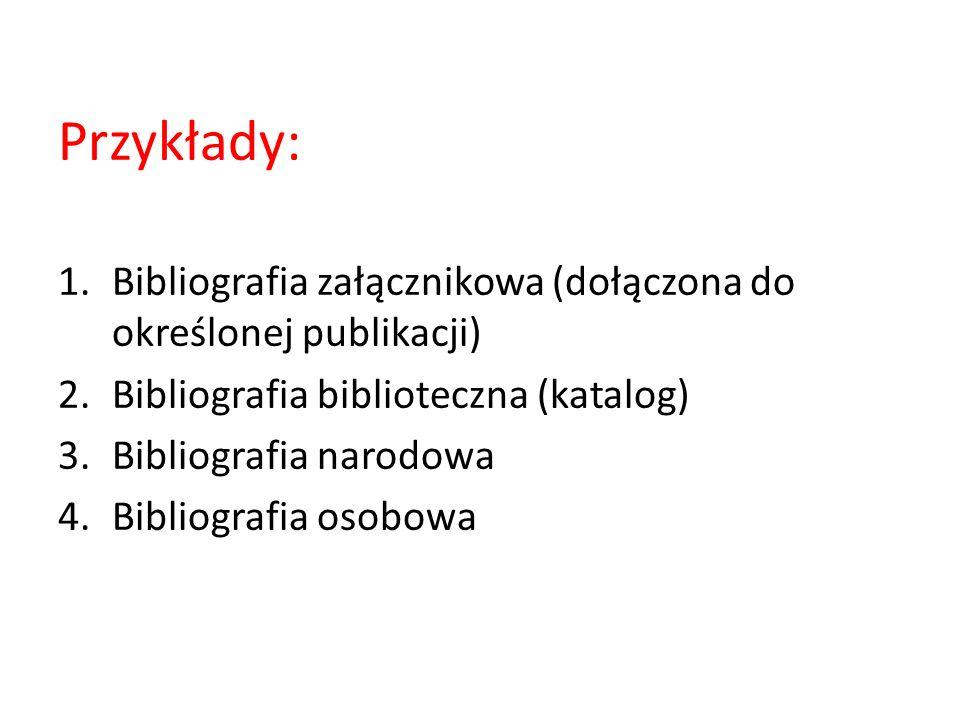 Przykłady: 1.Bibliografia załącznikowa (dołączona do określonej publikacji) 2.Bibliografia biblioteczna (katalog) 3.Bibliografia narodowa 4.Bibliograf
