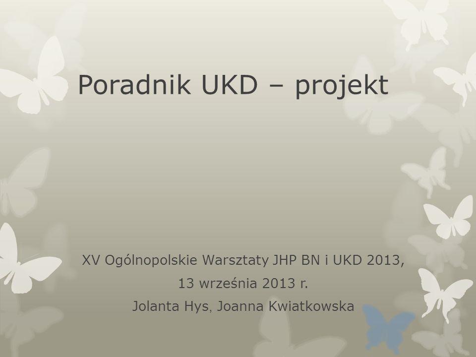 Poradnik UKD – projekt XV Ogólnopolskie Warsztaty JHP BN i UKD 2013, 13 września 2013 r. Jolanta Hys, Joanna Kwiatkowska