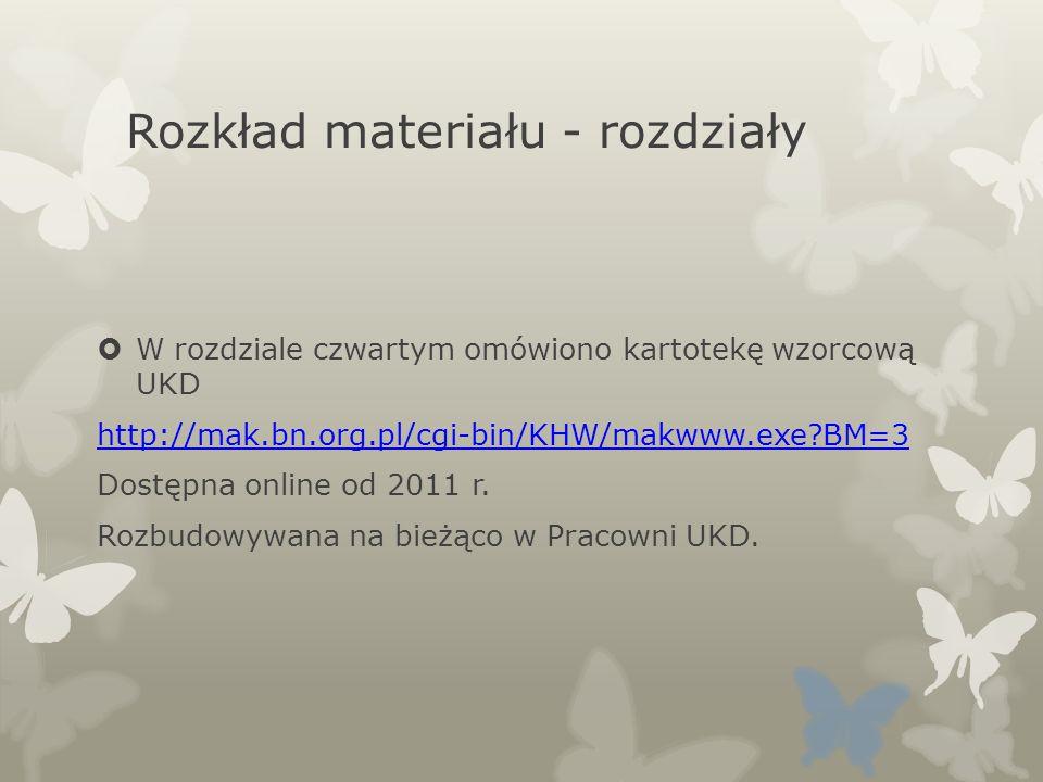 Rozkład materiału - rozdziały W rozdziale czwartym omówiono kartotekę wzorcową UKD http://mak.bn.org.pl/cgi-bin/KHW/makwww.exe?BM=3 Dostępna online od