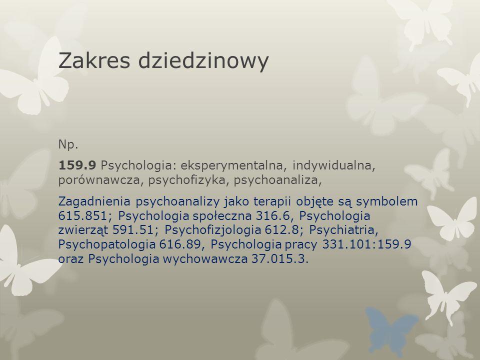 Zakres dziedzinowy Np. 159.9 Psychologia: eksperymentalna, indywidualna, porównawcza, psychofizyka, psychoanaliza, Zagadnienia psychoanalizy jako tera