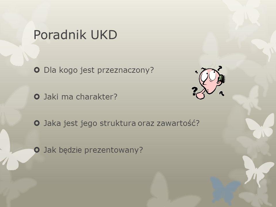Poradnik UKD Dla kogo jest przeznaczony? Jaki ma charakter? Jaka jest jego struktura oraz zawartość? Jak będzie prezentowany?