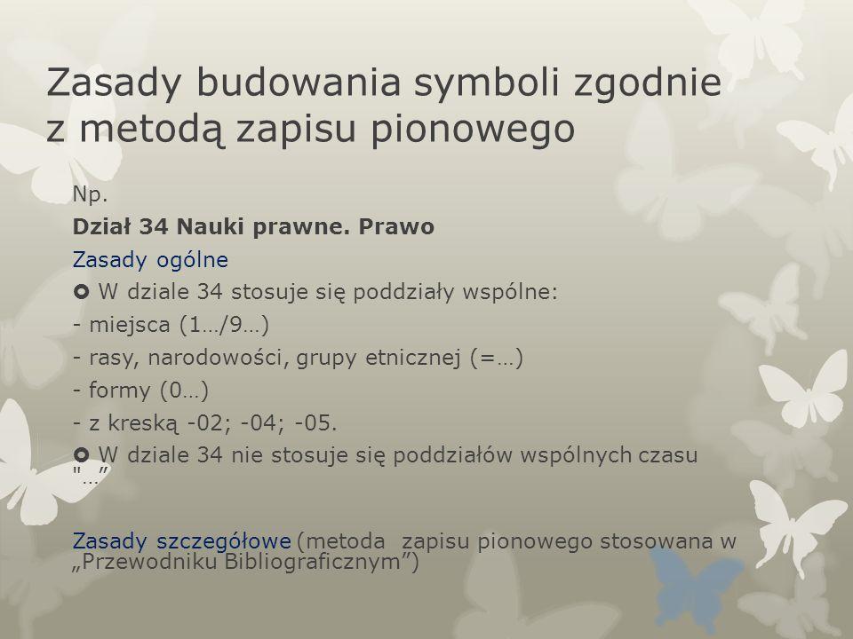 Zasady budowania symboli zgodnie z metodą zapisu pionowego Np. Dział 34 Nauki prawne. Prawo Zasady ogólne W dziale 34 stosuje się poddziały wspólne: -