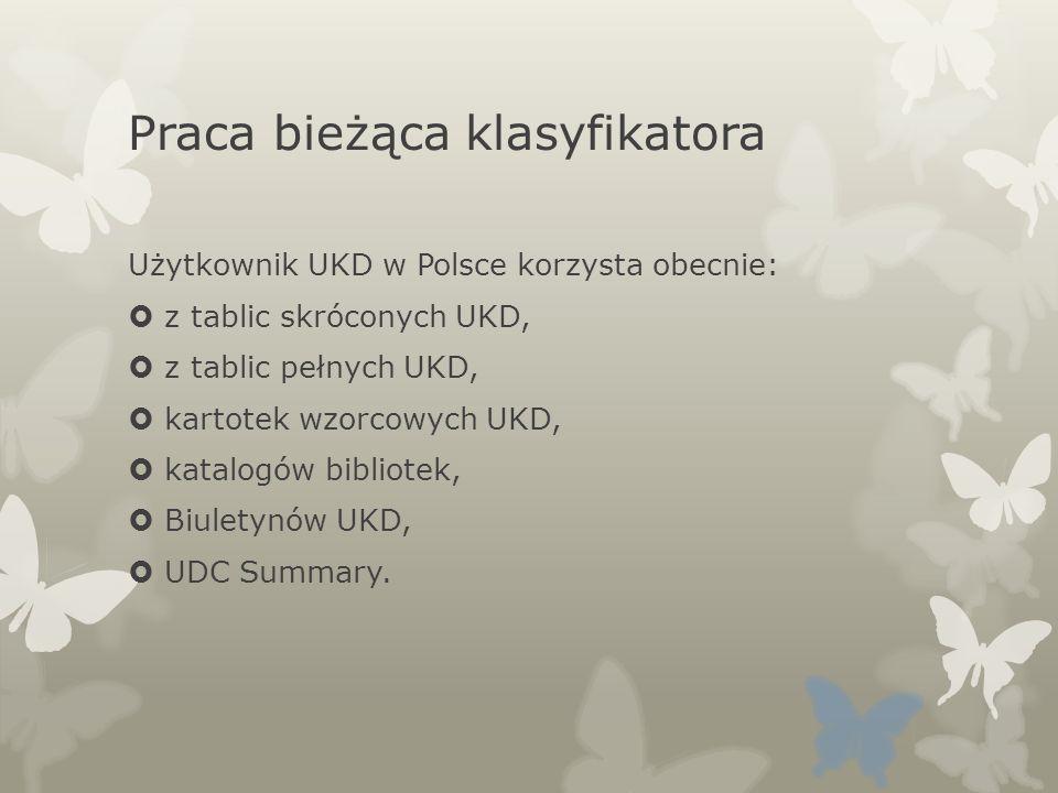 Praca bieżąca klasyfikatora Użytkownik UKD w Polsce korzysta obecnie: z tablic skróconych UKD, z tablic pełnych UKD, kartotek wzorcowych UKD, katalogó