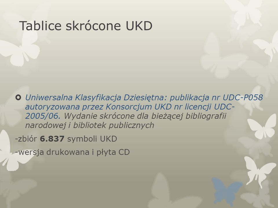 Tablice skrócone UKD Uniwersalna Klasyfikacja Dziesiętna: publikacja nr UDC-P058 autoryzowana przez Konsorcjum UKD nr licencji UDC- 2005/06. Wydanie s