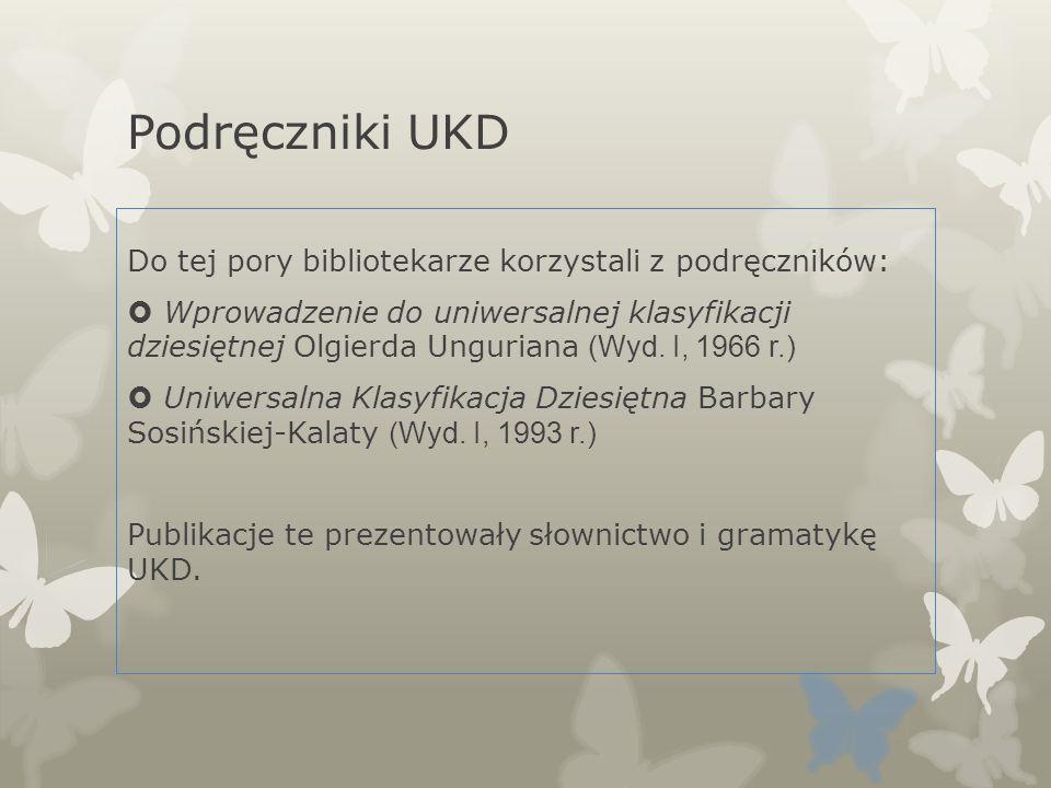 Podręczniki UKD Do tej pory bibliotekarze korzystali z podręczników: Wprowadzenie do uniwersalnej klasyfikacji dziesiętnej Olgierda Unguriana (Wyd. I,