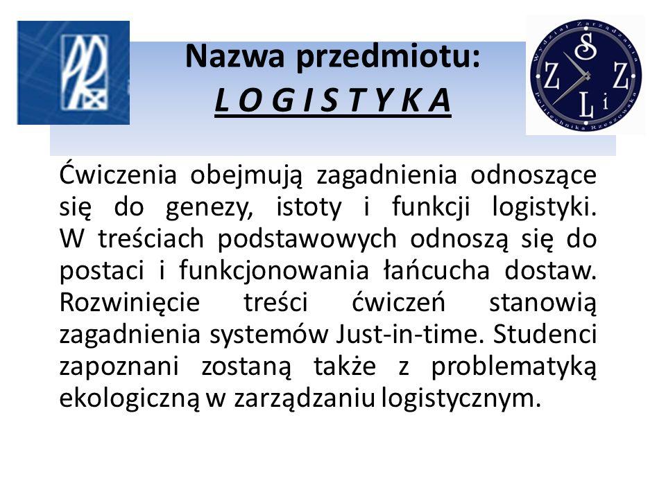 Nazwa przedmiotu: L O G I S T Y K A Ćwiczenia obejmują zagadnienia odnoszące się do genezy, istoty i funkcji logistyki. W treściach podstawowych odnos