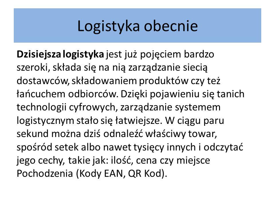 Logistyka obecnie Dzisiejsza logistyka jest już pojęciem bardzo szeroki, składa się na nią zarządzanie siecią dostawców, składowaniem produktów czy te