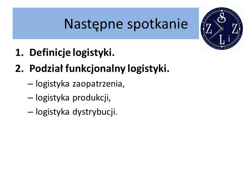 Następne spotkanie 1.Definicje logistyki. 2.Podział funkcjonalny logistyki. – logistyka zaopatrzenia, – logistyka produkcji, – logistyka dystrybucji.