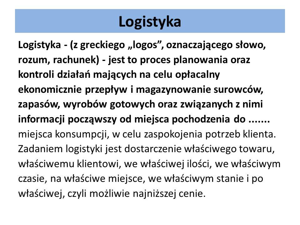 Logistyka Logistyka - (z greckiego logos, oznaczającego słowo, rozum, rachunek) - jest to proces planowania oraz kontroli działań mających na celu opł