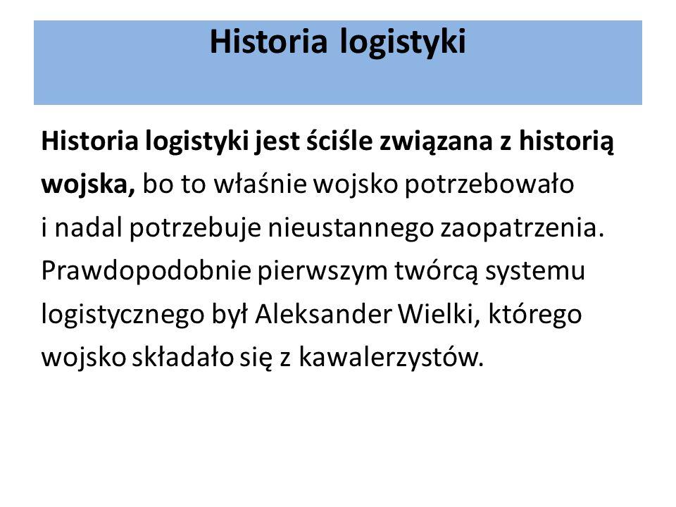 Historia logistyki Historia logistyki jest ściśle związana z historią wojska, bo to właśnie wojsko potrzebowało i nadal potrzebuje nieustannego zaopat