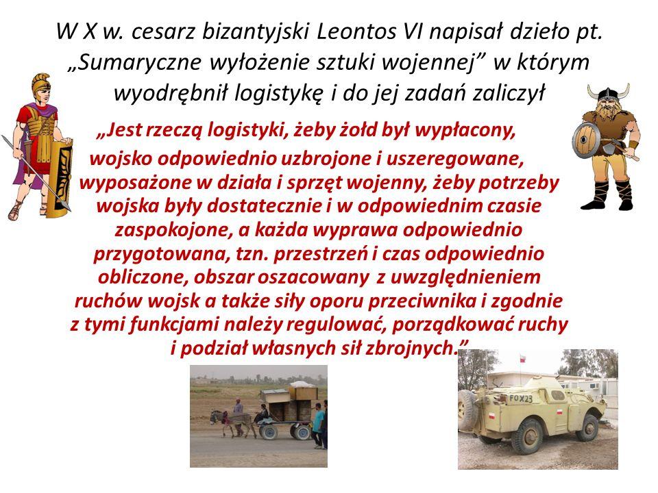 W X w. cesarz bizantyjski Leontos VI napisał dzieło pt. Sumaryczne wyłożenie sztuki wojennej w którym wyodrębnił logistykę i do jej zadań zaliczył Jes